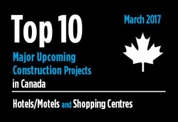 Twenty major upcoming Hotel/Motel and Shopping Centre construction projects - Canada - March 2017