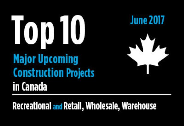 Twenty major upcoming recreational and retail, wholesale, and warehouse construction projects - Canada - June 2017