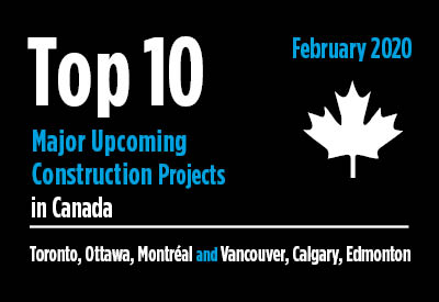 Top 10 major upcoming Toronto, Ottawa, Montréal and Vancouver, Calgary, Edmonton construction projects - Canada - February 2020 Graphic