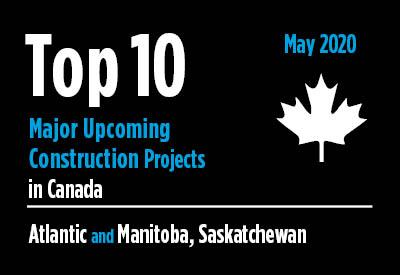 Top 10 major upcoming Atlantic and Manitoba, Saskatchewan construction projects - Canada - May 2020 Graphic